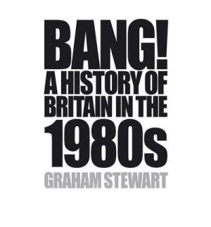 bang-a-history-of-britain-in-the-1980s-by-graham-stewart-hardback--1752-p